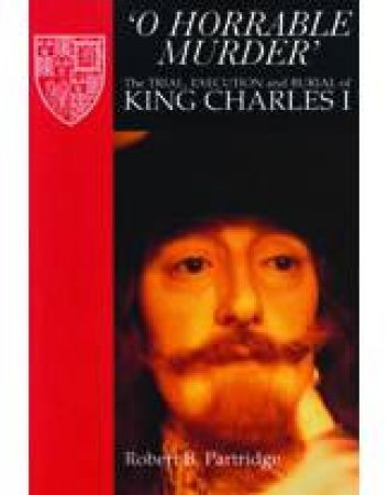 O Horrable Murder: the Trial, Execution and Burial of King Charles I