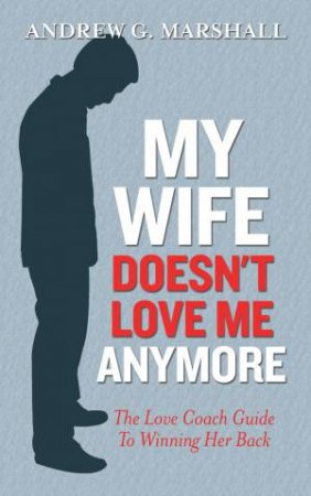 My Wife Doesn't Love Me  Anymore: The Love Coach Guide to Winning her Back by Andrew G. Marshall