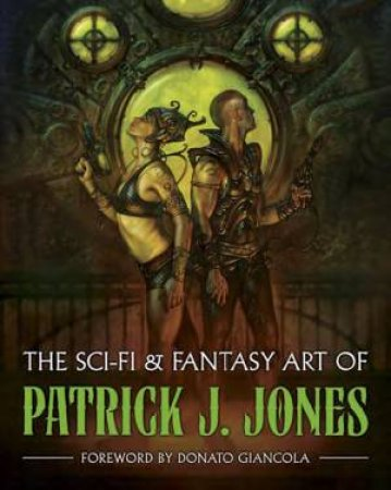 The Sci-Fi and Fantasy Art of Patrick J. Jones by Patrick J. Jones & Donato Giancola