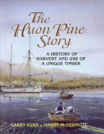 Huon Pine Story: The History of Harvest and the Use of a Unique Timber by Garry Kerr & Harry McDermott