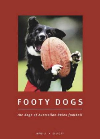 Footy Dogs: The Dogs Of Australian Rules Football by Craig McGill