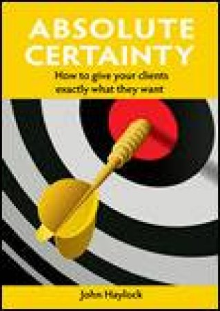 Absolute Certainty: How to Give Your Clients Exactly What They Want by John Haylock