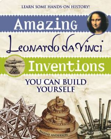 Amazing Leonardo Da Vinci Inventions You Can Build Yourself by Maxine Anderson