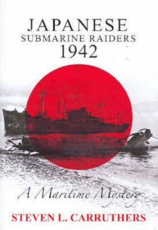 Japanese Submarine Raiders 1942 by Stephen L Carruthers