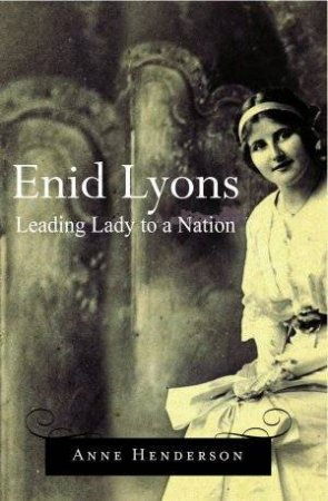 Enid Lyons: Leading Lady To A Nation by Anne Henderson