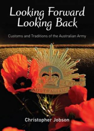 Looking Forward Looking Back: Customs and Traditions of the Australian Army by Christopher Jobson