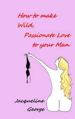 How To Make Wild, Passionate Love to your Man by Jacqueline George