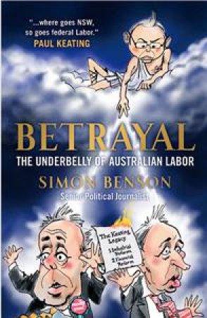Betrayal: The Underbelly of Australian Labour by Simon Benson