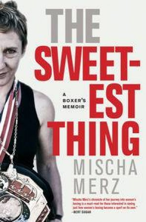 The Sweetest Thing : A Boxer's Memoir by Mischa Merz