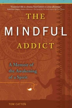 The Mindful Addict: A Memoir Of The Awakening Of A Spirit by Tom Catton