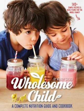 Wholesome Child: A Complete Nutrition Guide And Cookbook by Mandy Sacher