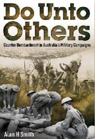 Do Unto Others: Counter Bombardment In Australia's Military Campaigns by Alan H. Smith