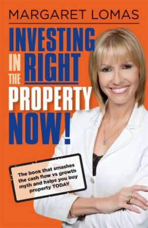 Investing In The Right Property Now by Margaret Lomas