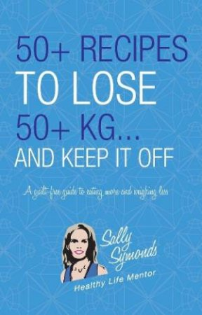 50+ Recipes to Lose 50+ Kg... And Keep it Off by Sally Symonds