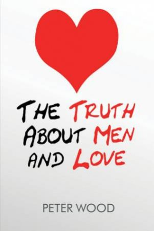 Truth About Men and Love by Peter Wood