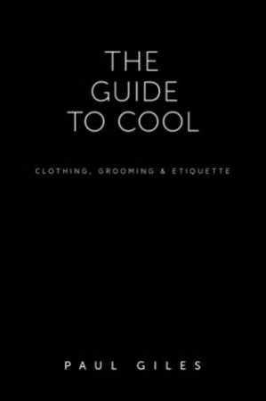 The Guide to Cool: Clothing, Grooming and Etiquette by Paul Giles