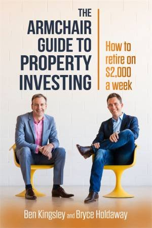 Armchair Guide To Property Investing: How To Retire On $2000 A Week by Ben Kingsley & Bryce Holdaway