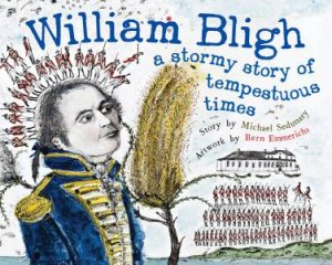 William Bligh: A Stormy Story Of Tempestuous Times by Michael Sedunary & Bern Emmerichs
