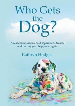 Who Gets The Dog?: A Real Conversation About Separation, Divorce And Finding Your Happiness Again by Kathryn Hodges