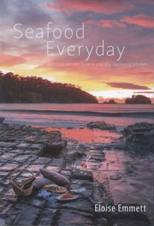 Seafood Everyday: Delicious Recipes From A Country Tasmanian Kitchen by Eloise Emmett