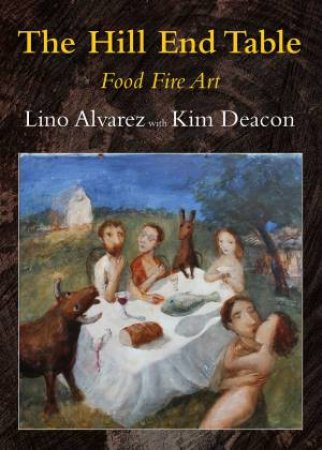 The Hill End Table: Food, Fire, Art by Lino Alvarez & Kim Deacon
