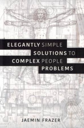 Elegantly Simple Solutions To Complex People Problems by Jaemin Frazer