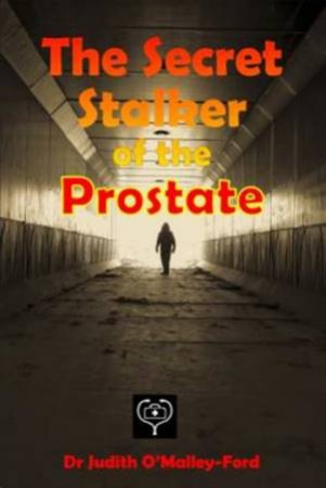 The Secret Stalker Of The Prostate by Judith O'Malley-Ford