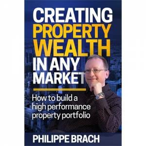 Creating Property Wealth In Any Market: How To Build A High Performance Property Protfolio by Philippe Brach