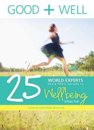 Good And Well: 25 World Experts Share Their Secrets To Wellbeing by Gillian Fish