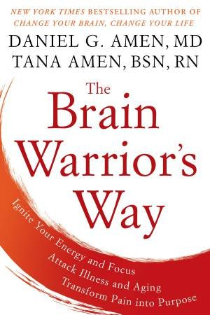Brain Warrior's Way: Ignite Your Energy And Focus, Attack Illness And Aging, Transform Pain into Purpose The by Daniel G. Amen & Tana Amen