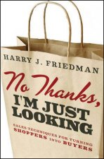 No Thanks, I'm Just Looking: Sales Techniques for Turning Shoppers Into Buyers by Harry J Friedman
