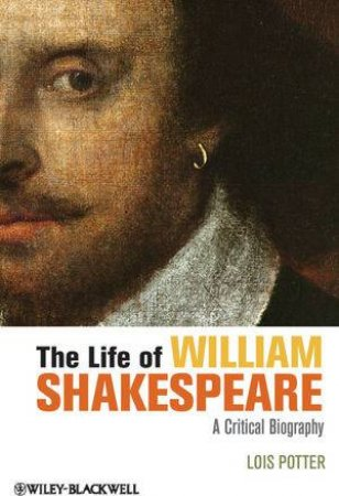 The Life of William Shakespeare: A Critical Biography by Lois Potter