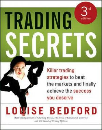 Trading Secrets: Killer Trading Strategies To Beat The Markets And Finally Achieve The Success You Deserve, 3rd Edition by Louise Bedford