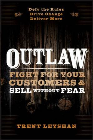 Outlaw: Fight for Your Customers and Sell Without Fear by Trent Leyshan
