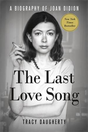 The Last Love Song: A Biography Of Joan Didion by Tracy Daugherty