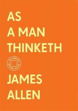 As A Man Thinketh The Complete Original Edition With Bonus Material