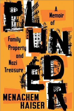 Plunder: A Memoir Of Family Property And Nazi Treasure by Menachem Kaiser