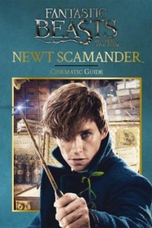 Fantastic Beasts and Where to Find Them. Newt Scamander: Cinematic Guide