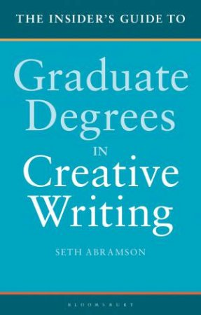 The Insider's Guide To Graduate Degrees In Creative Writing by Seth Abramson