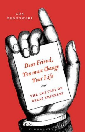 'Dear Friend, You Must Change Your Life': The Letters Of Great Thinkers by Edited by Ada Bronowski