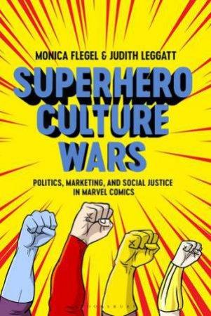 Superhero Culture Wars: Politics, Marketing, And Social Justice In Marvel Comics by Monica Flegel & Judith Leggatt