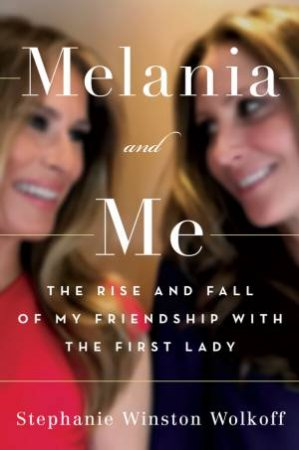Melania and Me: The Rise and Fall of My Friendship with the First Lady by Stephanie Winston Wolkoff