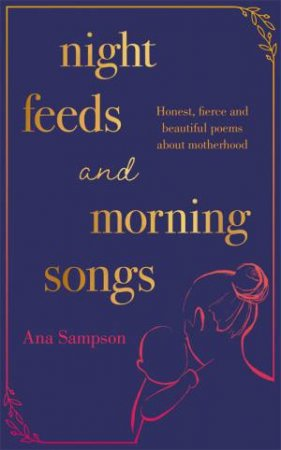 Night Feeds And Morning Songs by Ana Sampson