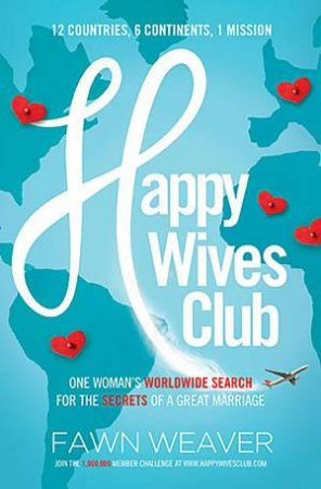 Happy Wives Club: One Woman's Worldwide Search for the Secrets of a Great Marriage by Fawn Weaver