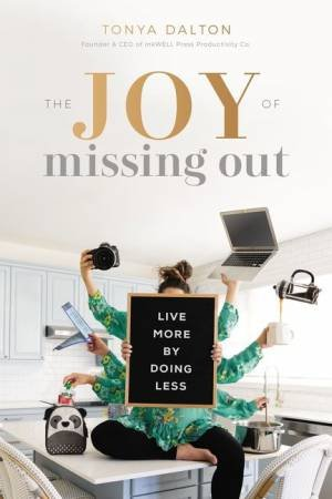 The Joy Of Missing Out: Live More By Doing Less by Tonya Dalton