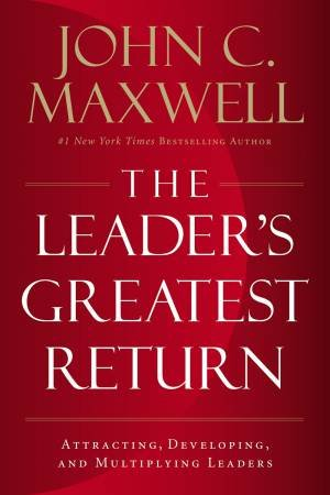 The Leader's Greatest Return: Attracting, Developing, And Multiplying Leaders by John C. Maxwell