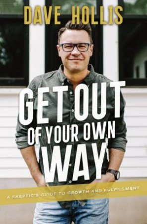 Get Out Of Your Own Way: A Skeptic's Guide To Growth And Fulfilment by Dave Hollis