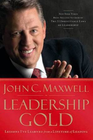 Leadership Gold: Lessons I've Learned from a Lifetime of Leading by John C Maxwell