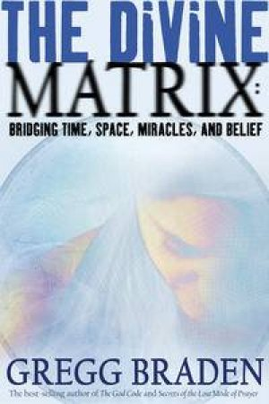 Divine Matrix: Bridging Time, Space, Miracles And Belief