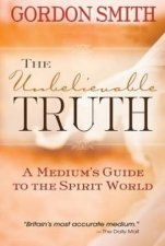 The Unbelievable Truth: A Mediums Guide To The Spirit World by Gordon Smith